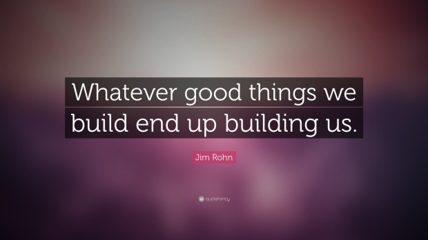 15138-Jim-Rohn-Quote-Whatever-good-things-we-build-end-up-building-us.jpg